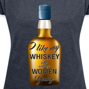 Whiskey - I like my whiskey old and my women young - Women's T-shirt with rolled up sleeves