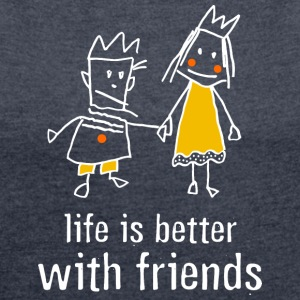 life is better with friends König Prinzessin Krone - Frauen T-Shirt mit gerollten Ärmeln
