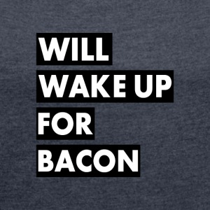 Will Wake Up For Bacon - Women's T-shirt with rolled up sleeves