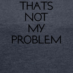thatsnotmyproblem - Women's T-shirt with rolled up sleeves
