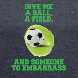 Football: Give me a ball, a field and someone to - Women's T-shirt with rolled up sleeves