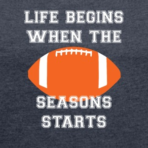 Football: Life begins When the season starts. - Women's T-shirt with rolled up sleeves