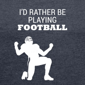 Football: I'd rather be playing football - Women's T-shirt with rolled up sleeves