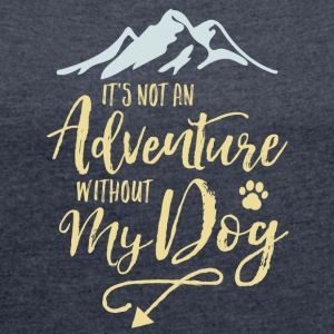 Het is Not An Adventure Without My Dog - Vrouwen T-shirt met opgerolde mouwen