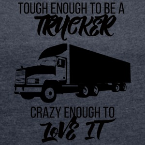 Trucker / Truck Driver: Tough Enough To Be A Trucker - Vrouwen T-shirt met opgerolde mouwen