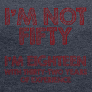 50. Geburtstag: I´m not fifty. I´m eighteen with - Frauen T-Shirt mit gerollten Ärmeln