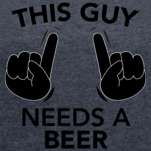 THIS GUY NEEDS A BEER black - Women's T-shirt with rolled up sleeves