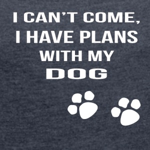 i cant i have plans with my dog - Women's T-shirt with rolled up sleeves