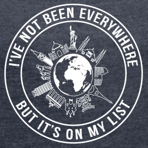 I've Not Been Everywhere, But It's On My List - Women's T-shirt with rolled up sleeves