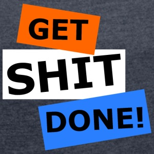 Get shit done 2 - Women's T-shirt with rolled up sleeves