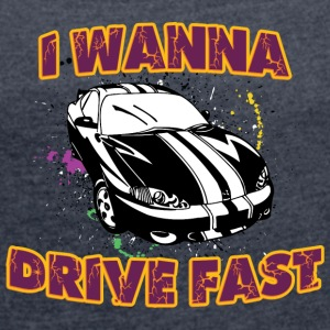 I wanna drive fast black car - Women's T-shirt with rolled up sleeves