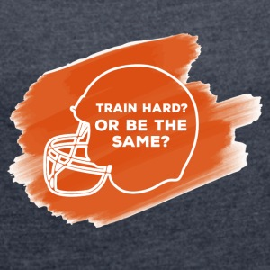 Football: Train Hard or be the same - Women's T-shirt with rolled up sleeves
