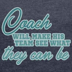 Coach / Trainer: Coach Will Make His Team See What - Frauen T-Shirt mit gerollten Ärmeln
