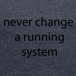 never change a system runnign - Women's T-shirt with rolled up sleeves