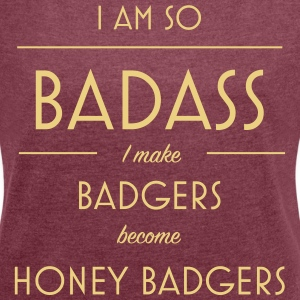 I am so badass I make badgers become honey badgers - Women's T-shirt with rolled up sleeves