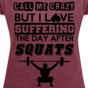 Call me crazy, but I love suffering after squats - Women's T-shirt with rolled up sleeves