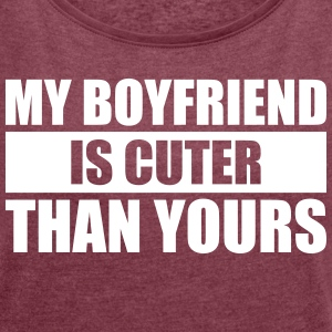 My boyfriend is cuter than yours - Women's T-shirt with rolled up sleeves