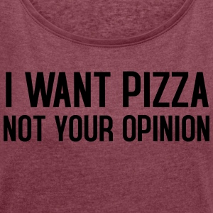 I want pizza not your opinion - Frauen T-Shirt mit gerollten Ärmeln