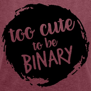 Too cute to be binary - Women's T-shirt with rolled up sleeves