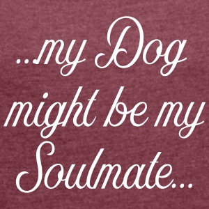 My Dog might be my soulmate - Women's T-shirt with rolled up sleeves