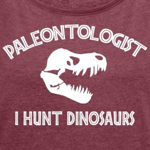 Paleontologist I Hunt Dinosaurs - Women's T-shirt with rolled up sleeves
