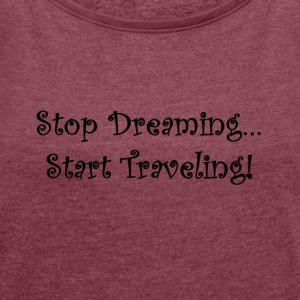 Stop Dreaming ... Start Traveling! - Women's T-shirt with rolled up sleeves