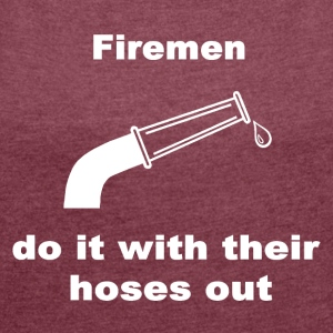 Firemen Do It With Their Hoses Out. - Women's T-shirt with rolled up sleeves