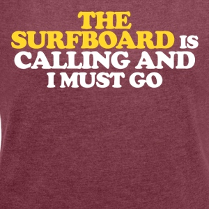 The surfboard is calling and I must go - Women's T-shirt with rolled up sleeves