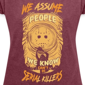 We Assum people we know cant be serial killers - Women's T-shirt with rolled up sleeves
