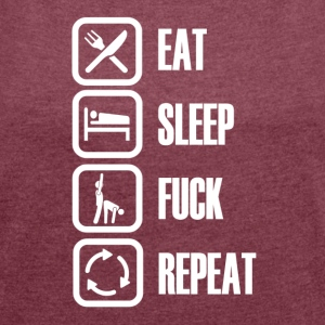 Eat Sleep Fuck Repeat - Women's T-shirt with rolled up sleeves