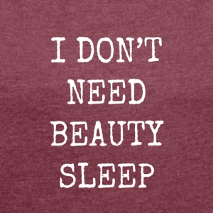 I don't need beauty sleep - Women's T-shirt with rolled up sleeves