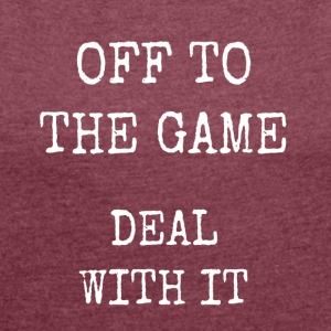 off to the game - deal with it - Women's T-shirt with rolled up sleeves