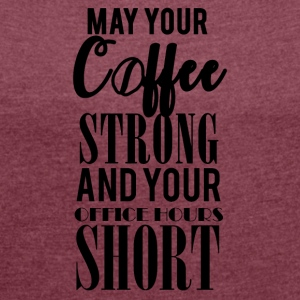 Kaffee: May your Coffee strong and your ... - Frauen T-Shirt mit gerollten Ärmeln