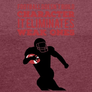 Football: Football doesn't build character. It - Women's T-shirt with rolled up sleeves