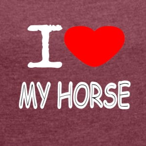 I LOVE MY HORSE - Women's T-shirt with rolled up sleeves
