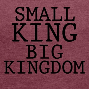 SMALL KING BIG KINGDOM - Women's T-shirt with rolled up sleeves