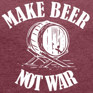 Make Beer was not ... Make Beer Not Wars - Women's T-shirt with rolled up sleeves
