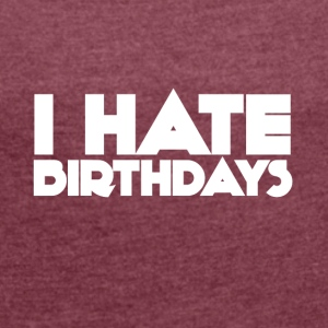 I hate birthdays! - Women's T-shirt with rolled up sleeves