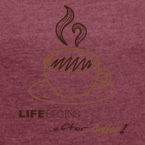 Life begins after-coffee - Women's T-shirt with rolled up sleeves