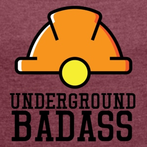 Mining: Underground Badass - Women's T-shirt with rolled up sleeves