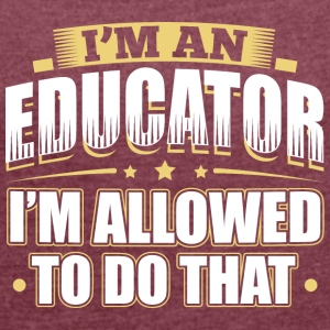 I'M AN EDUCATOR I'M ALLOWED TO DO THAT - Women's T-shirt with rolled up sleeves