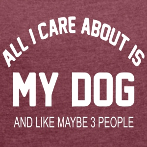 Dog Design - All I care about is my dog - Women's T-shirt with rolled up sleeves