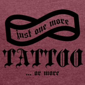 Tattoo / Tattoo: Just One More Tattoo ... or - Women's T-shirt with rolled up sleeves