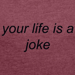 Your Life is a Joke (black) - Women's T-shirt with rolled up sleeves