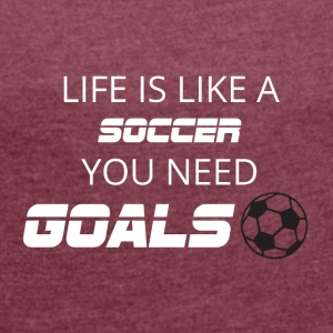 Football: Life is like a soccer. You need Goals! - Women's T-shirt with rolled up sleeves