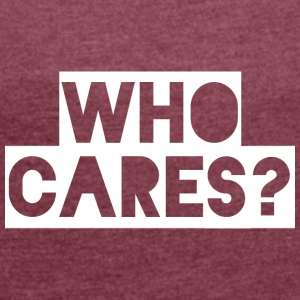 WHO CARES? - Women's T-shirt with rolled up sleeves