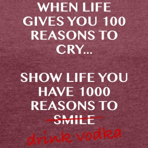 When life gives you 100 reasons to cry, drinkvodka - Women's T-shirt with rolled up sleeves