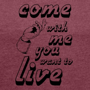 come with me if you want to live - Women's T-shirt with rolled up sleeves