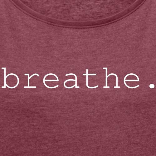 breathe - Frauen T-Shirt mit gerollten Ärmeln