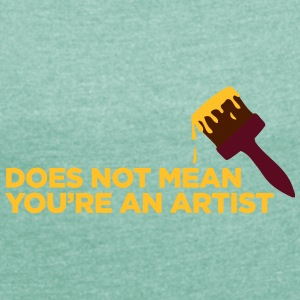 You Are Not An Artist! - Women's T-shirt with rolled up sleeves